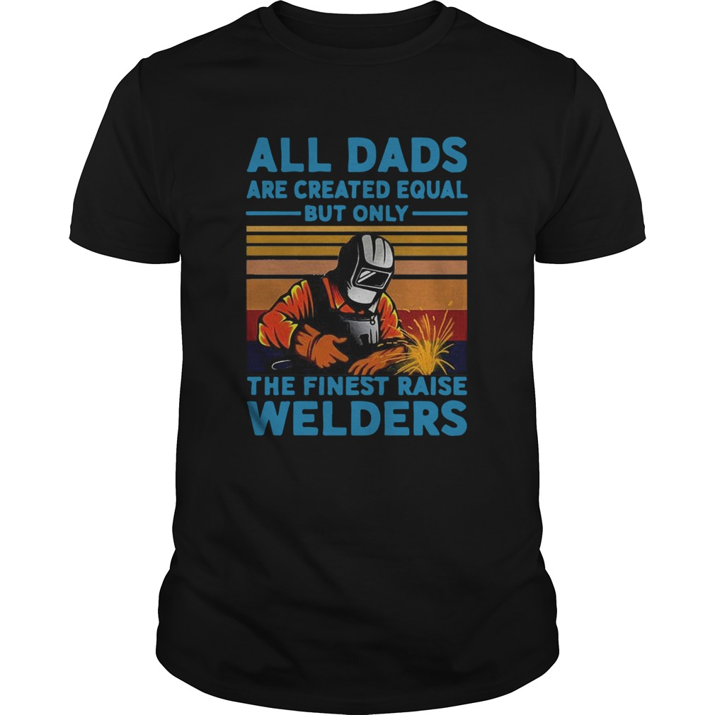 All dads are created equal but only the finest raise Welders vintage Unisex