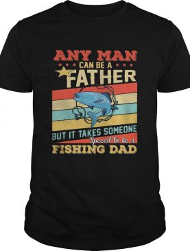 Any man can be a father but it takes someone special to be a fishing dad vintage shirt