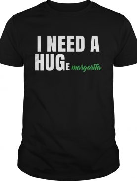 I Need A Huge Margarita shirt