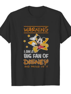 Mickey Mouse Warning I Am A Big Fan Of Disney And Proud Of It shirt