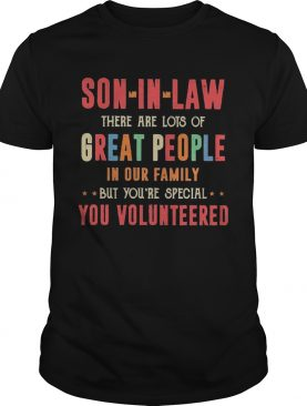Son In Law There Are Lots Of Great People In Our Family But Youre Special You Volunteered shirt