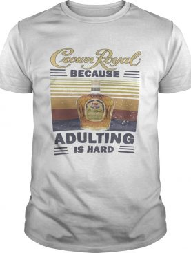 Crown royal because adulting is hard vintage retro shirt