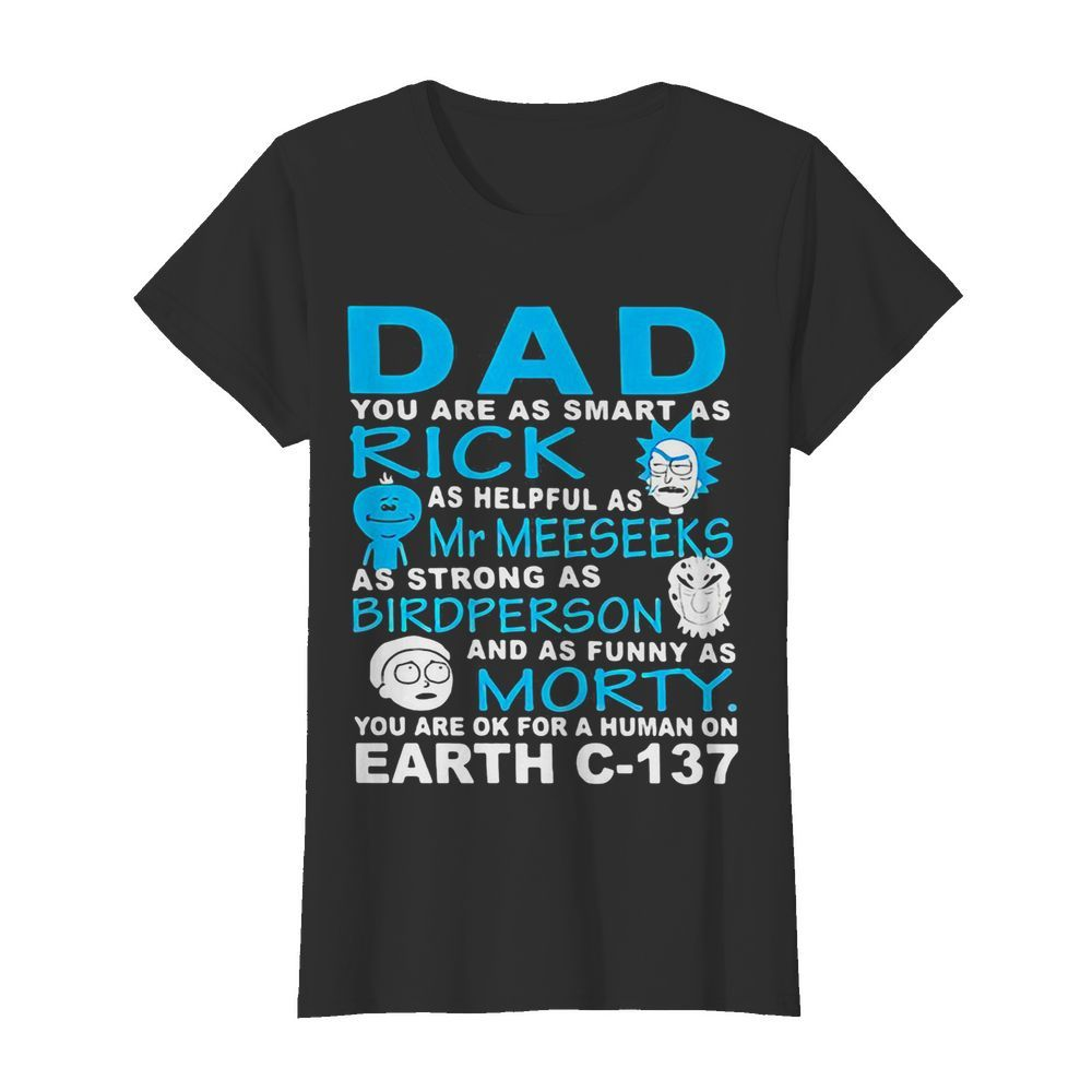 Dad you are as smart as rick as helpful as mr meeseeks as strong as bird person and as funny as morty you are ok for a human on earth c 137  Classic Women's T-shirt