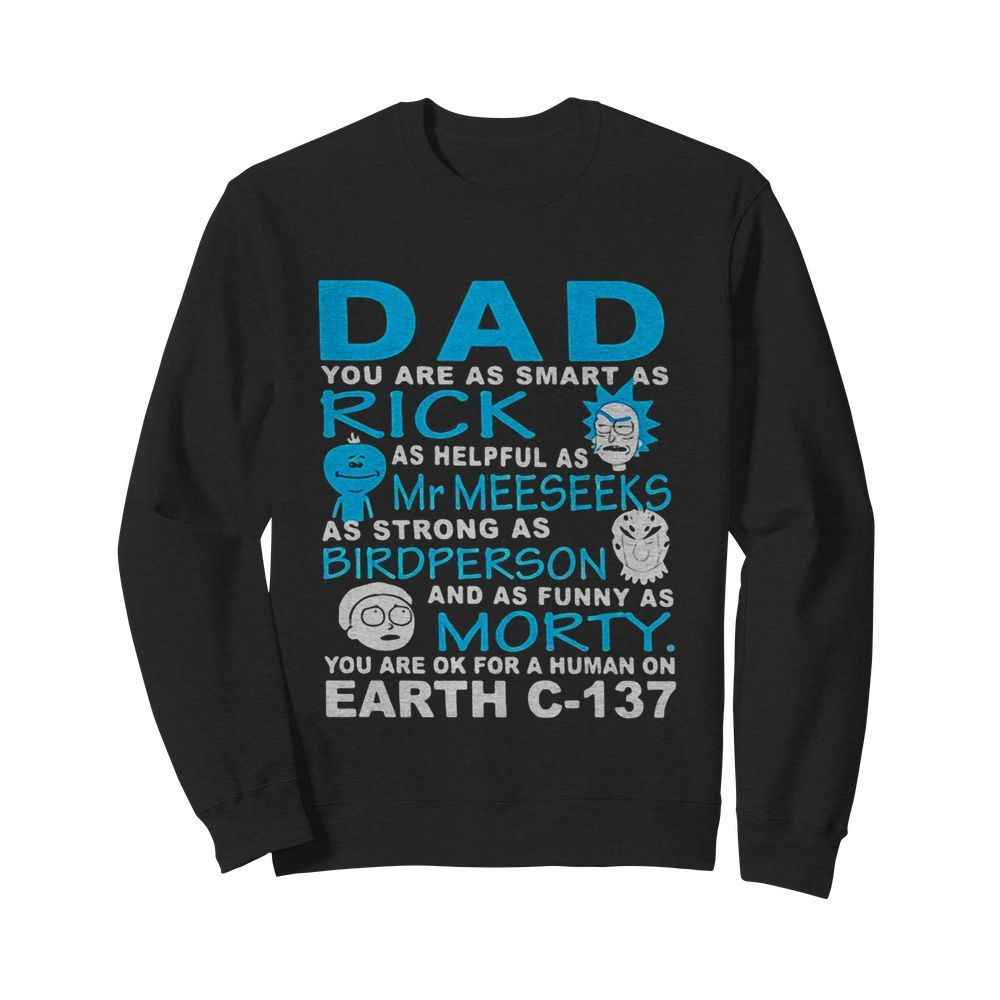 Dad you are as smart as rick as helpful as mr meeseeks as strong as bird person and as funny as morty you are ok for a human on earth c 137  Unisex Sweatshirt