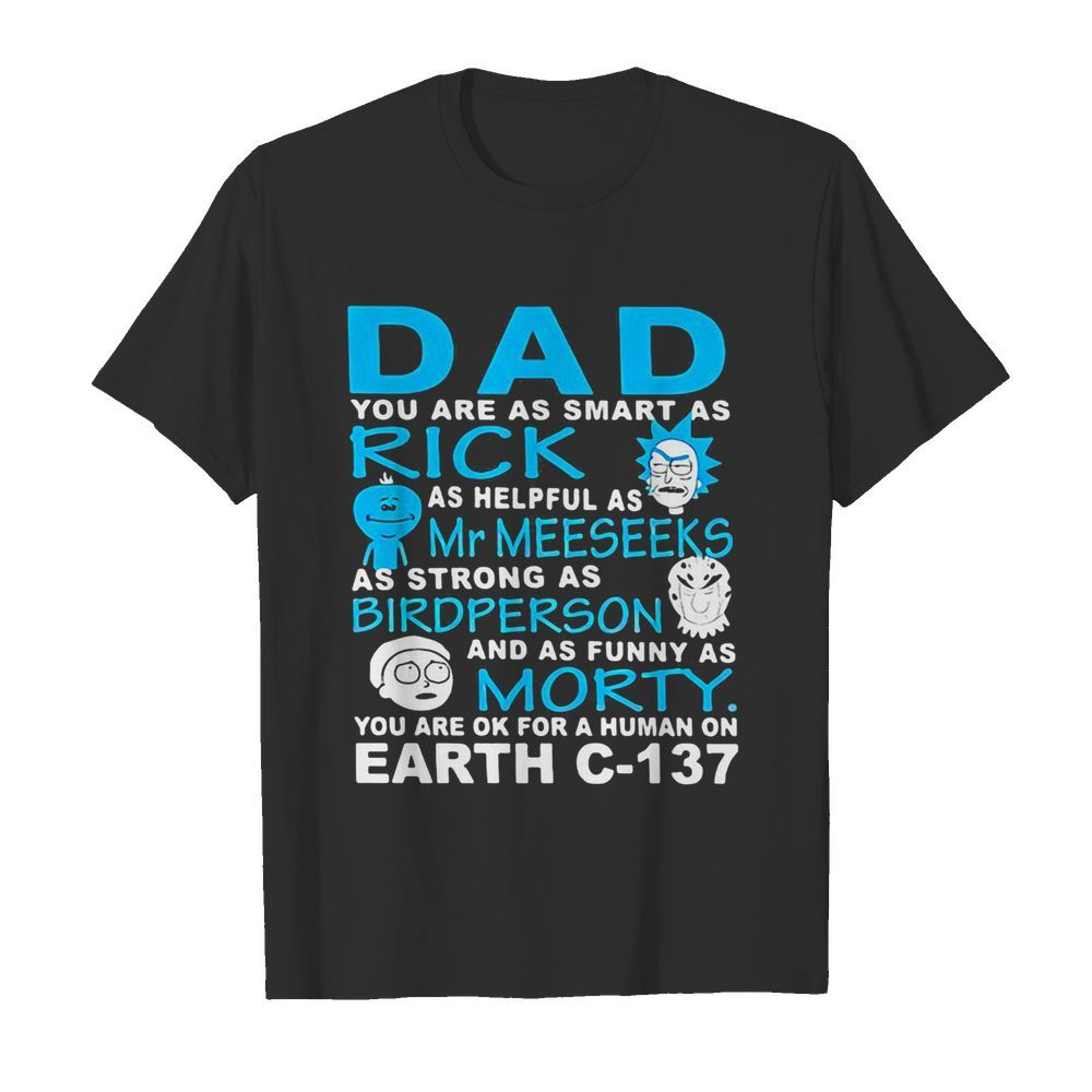 Dad you are as smart as rick as helpful as mr meeseeks as strong as bird person and as funny as morty you are ok for a human on earth c 137  Classic Men's T-shirt