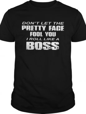 Dont Let The Pretty Face Fool You shirt
