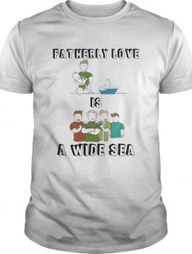 Fatherly Love Is A Wide Sea shirt