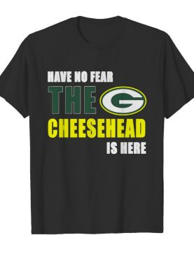 Have No Fear The Cheesehead Is Here Green Bay Packers shirt