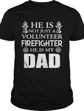 He Is Not Just A Volunteer Firefighter He Is My Dad shirt