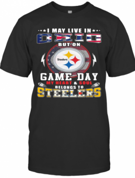 I May Live In Ohio But On Game Day My Heart And Soul Belongs To Steelers T-Shirt