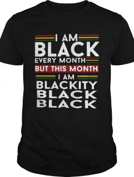 I am black every month but this month i am blackity black black shirt