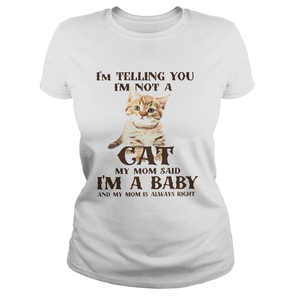 Im Telling You Im Not A Cat Im A Baby And My Mom Is Always Right  Classic Ladies
