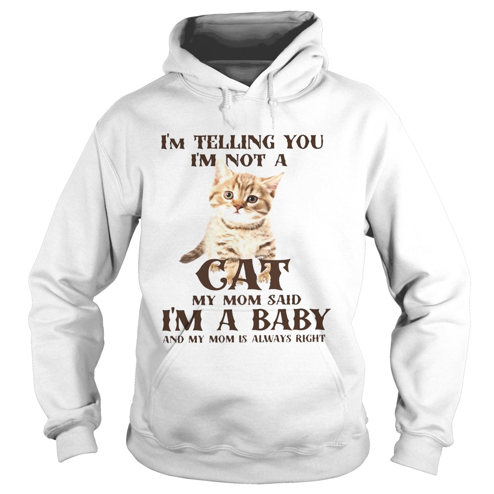 Im Telling You Im Not A Cat Im A Baby And My Mom Is Always Right  Hoodie
