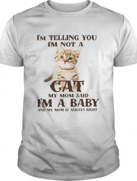 Im Telling You Im Not A Cat Im A Baby And My Mom Is Always Right shirt