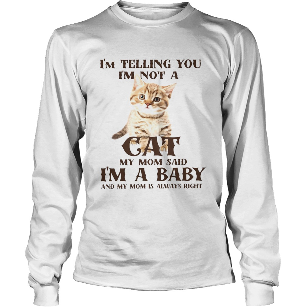 Im Telling You Im Not A Cat Im A Baby And My Mom Is Always Right  Long Sleeve