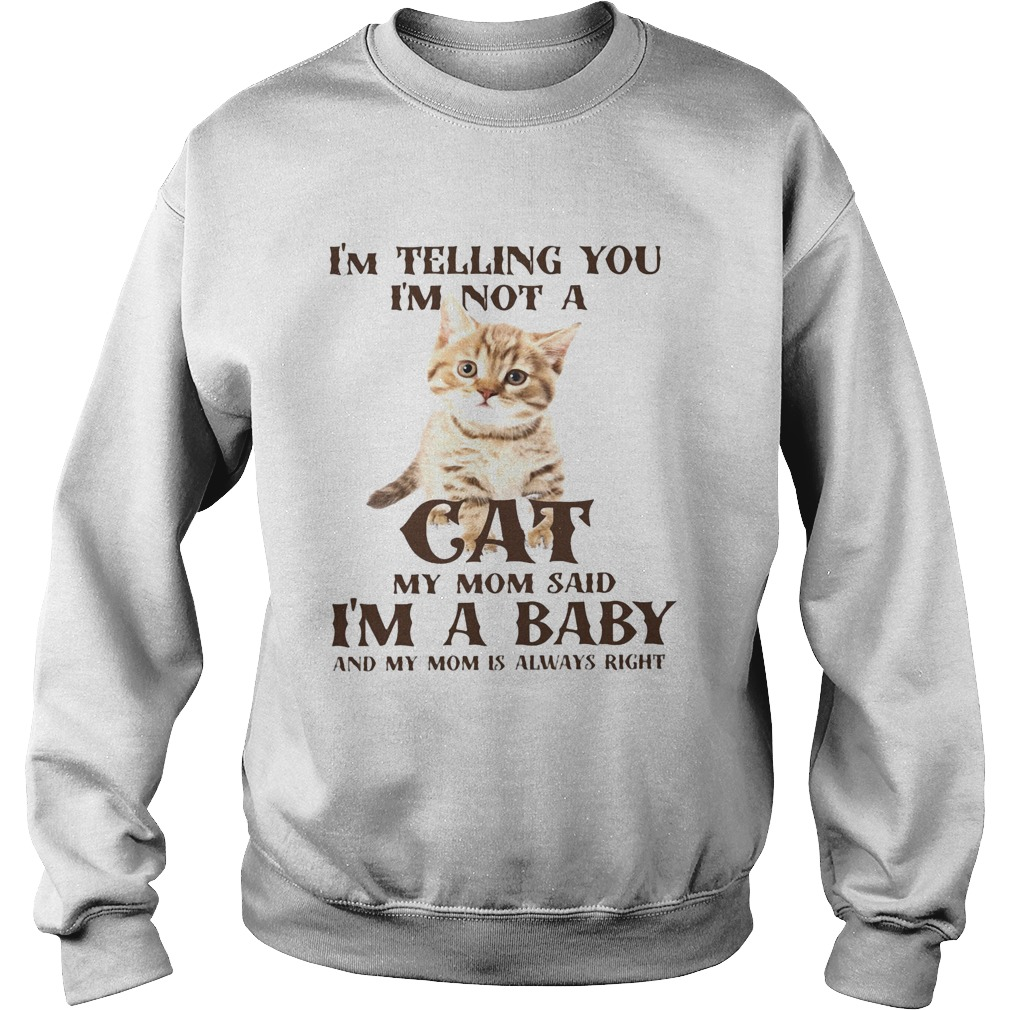 Im Telling You Im Not A Cat Im A Baby And My Mom Is Always Right  Sweatshirt