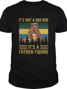 Its Not A Dad Bod Its A Father Figure Bear Drinking Beer Vintage shirt