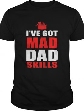 Ive got mad dad skills happy fathers day shirt