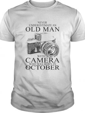 Never underestimate an old man with a camera who was born in October shirt