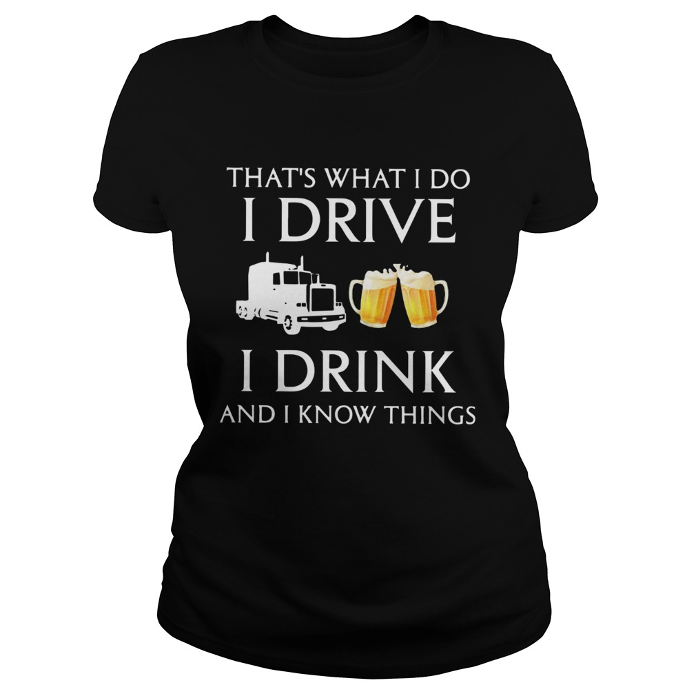Trucker Thats What I Do I Drive I Drink Beer And I Know Things  Classic Ladies