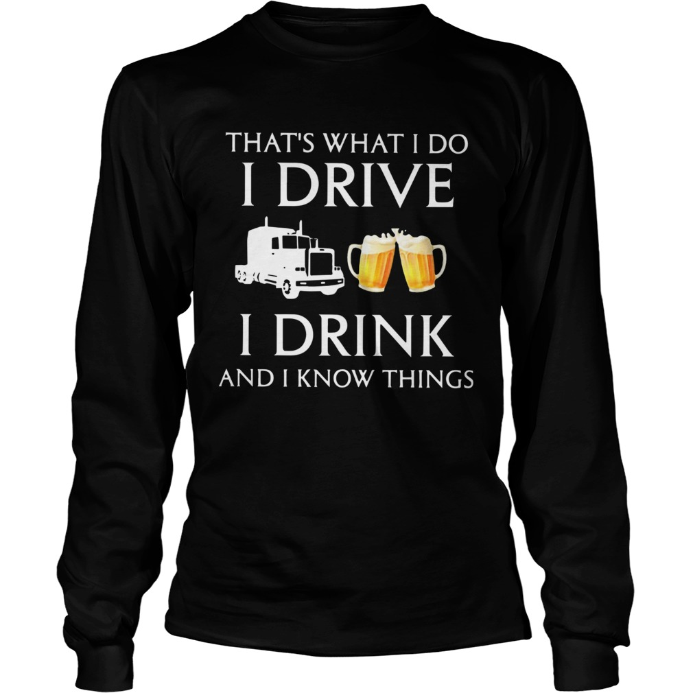 Trucker Thats What I Do I Drive I Drink Beer And I Know Things  Long Sleeve