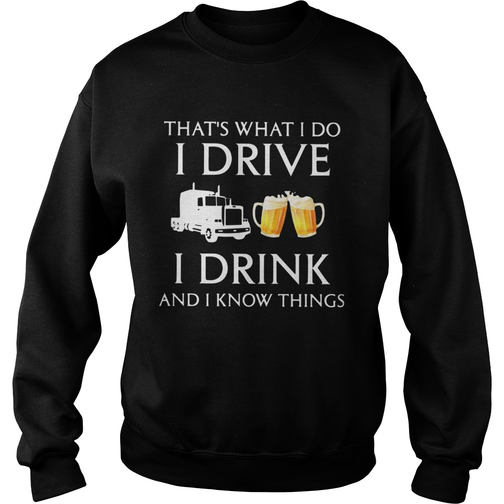 Trucker Thats What I Do I Drive I Drink Beer And I Know Things  Sweatshirt