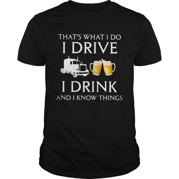 Trucker Thats What I Do I Drive I Drink Beer And I Know Things shirt