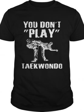 You dont play taekwondo shirt