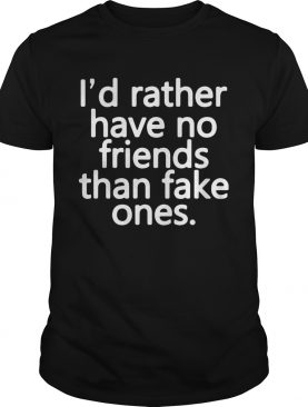 Id rather have no friends than fake ones shirt