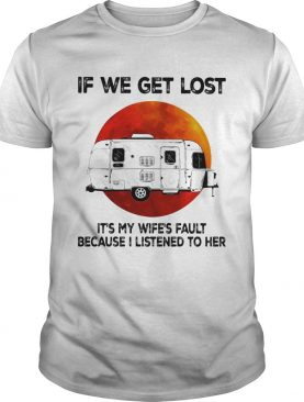 If we get lost its my wifes fault because i listened to her sunset shirt
