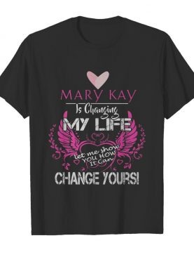 Mary kay is changing my life let me show you how it can change yours shirt