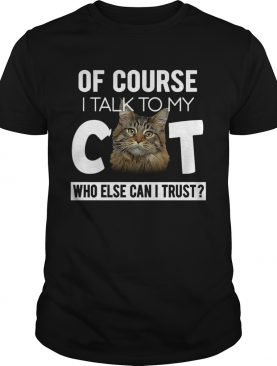 Of Course I Talk To My Cat Who Else Cant I Trust shirt