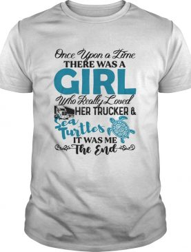 Once upon a time there was a girl who really her trucker and sea turtles it was me the end shirt