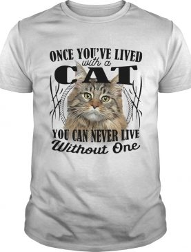 Once youve lived with a cat you can never live without one shirt