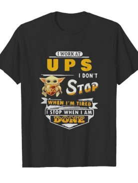 Baby yoda i work at ups i don't stop when i'm tired i stop when i am done shirt