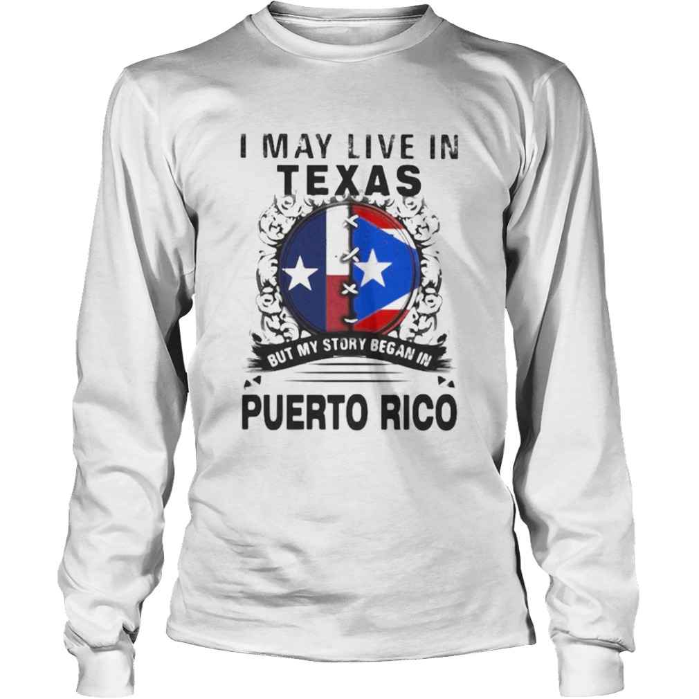 I MAY LIVE IN TEXAS BUT MY STORY BEGAN IN PUERTO RICO FLAG  Long Sleeve