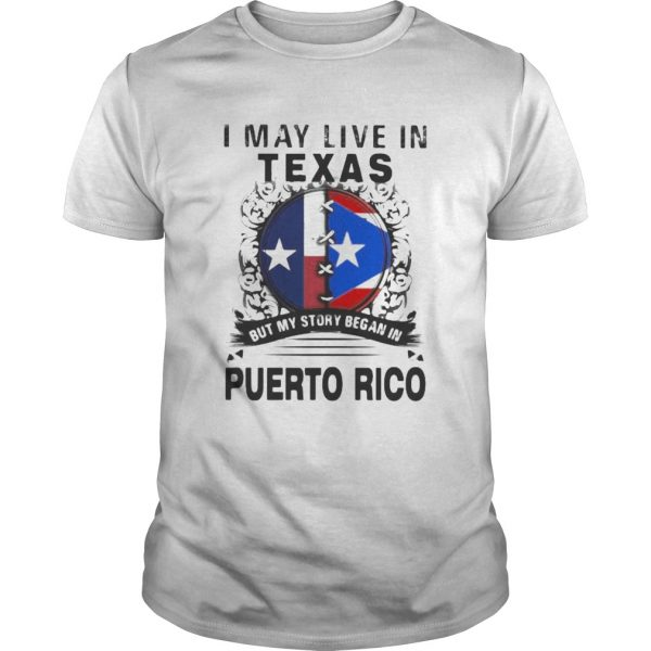 I MAY LIVE IN TEXAS BUT MY STORY BEGAN IN PUERTO RICO FLAG shirt