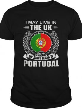 I May Live In The UK But My Story Began In Portugal Flag shirt