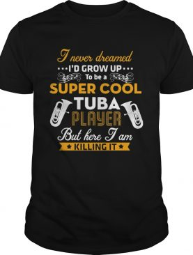 I Never Dreamed Id Grow Up To Be A Super Cool Tuba Player But Here I Am Killing It shirt