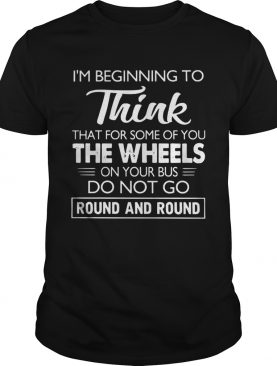 Im Beginning To Think That For Some Of You Do Not Go Round And Round shirt