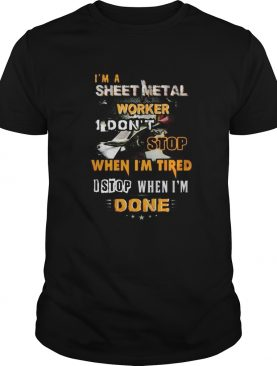 Im a sheet metal worker I dont stop when Im tired I stop when Im done shirt