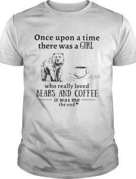 Once upon a time there was a girl who really loved bears and coffee it was me the end shirt