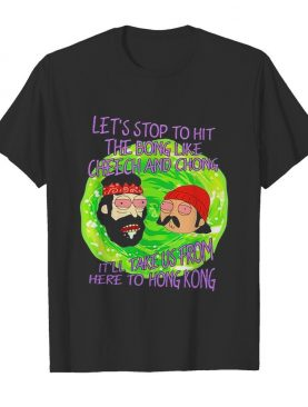Rick and morty let's stop to hit the bong like cheech and chong it'll take us from here to hong kong shirt