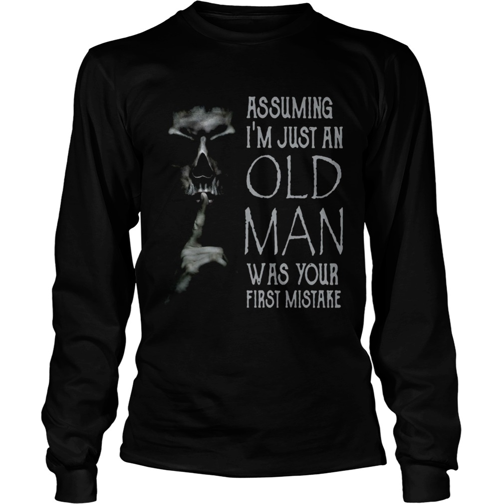 Shhh Assuming Im Just An Old Man Was Your First Mistake  Long Sleeve