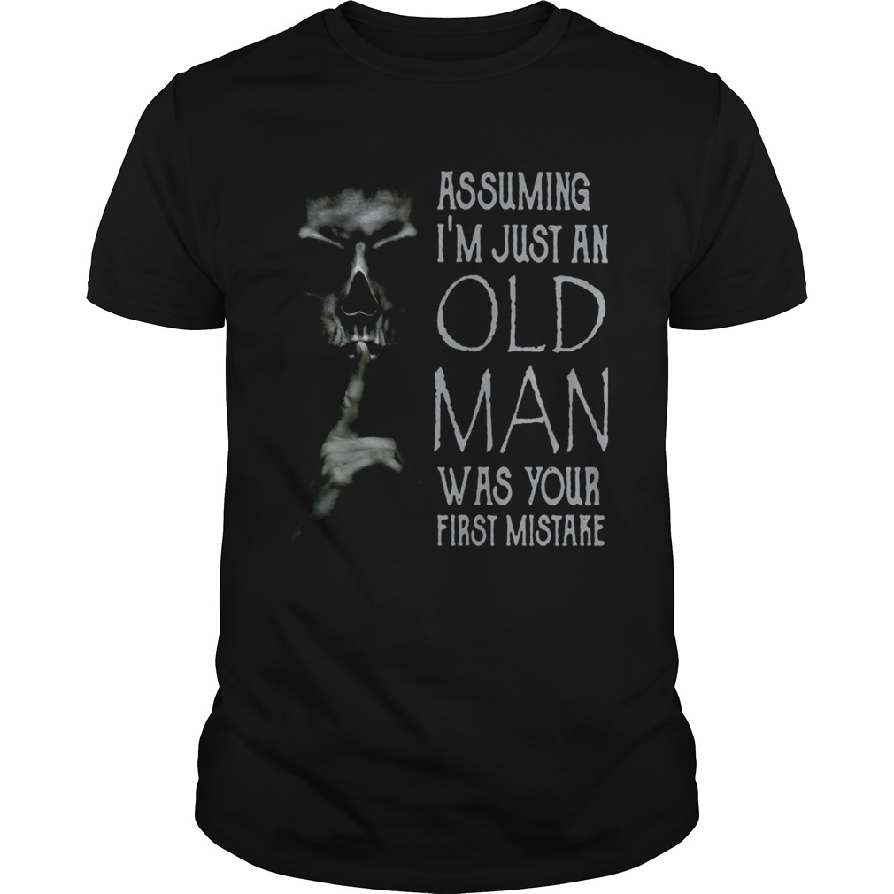 Shhh Assuming Im Just An Old Man Was Your First Mistake  Unisex