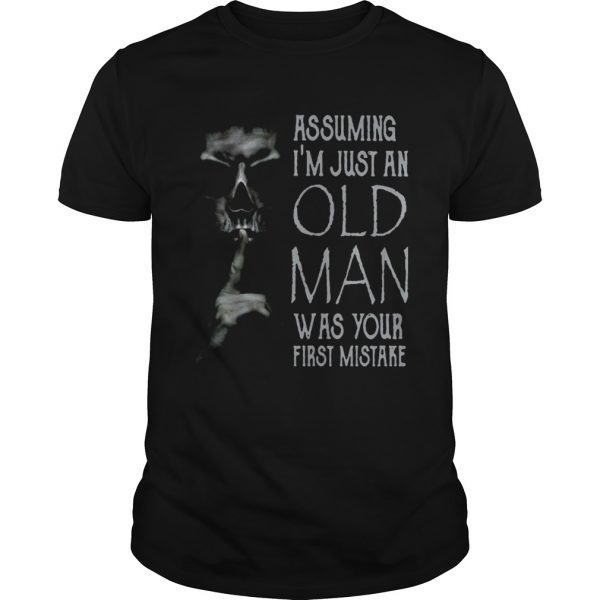 Shhh Assuming Im Just An Old Man Was Your First Mistake shirt