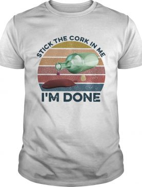 Stick The Cork In Me Im Done Wine Vintage shirt
