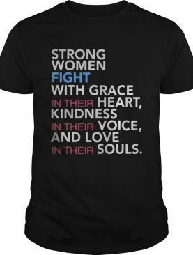 Strong women fight with grace in their heart kindness in their voice and love in their souls shirt