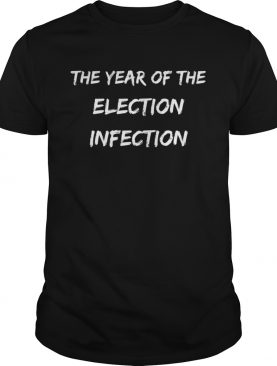 The Year Of The Election Infection shirt