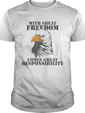 WITH GREAT FREEDOM COMES GREAT RESPONSIBILITY EAGLE shirt